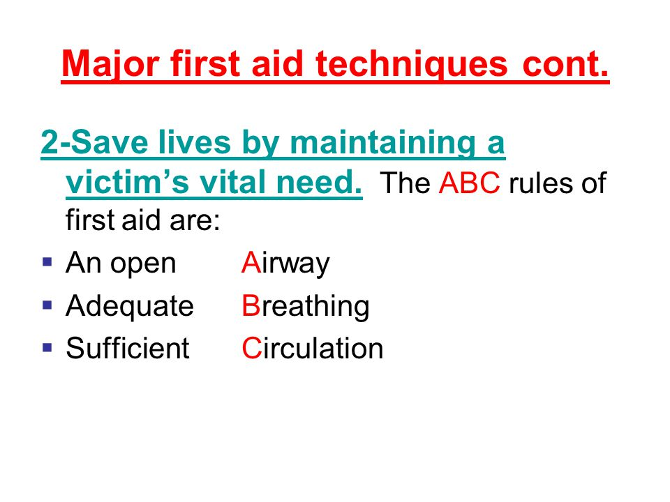 Major first aid techniques cont. 2-Save lives by maintaining a victim's vital need.