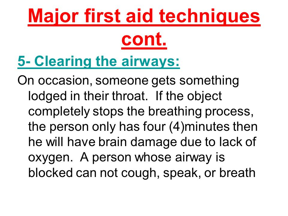 Major first aid techniques cont. 5- Clearing the airways: On occasion, someone gets something lodged in their throat. If the object completely stops t