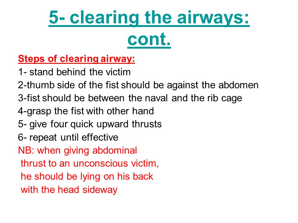 5- clearing the airways: cont. Steps of clearing airway: 1- stand behind the victim 2-thumb side of the fist should be against the abdomen 3-fist shou