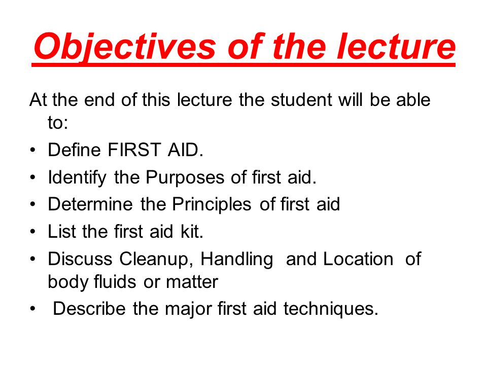 Objectives of the lecture At the end of this lecture the student will be able to: Define FIRST AID. Identify the Purposes of first aid. Determine the