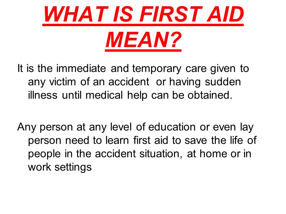 WHAT IS FIRST AID MEAN? It is the immediate and temporary care given to any victim of an accident or having sudden illness until medical help can be o