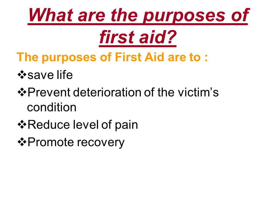 What are the purposes of first aid? The purposes of First Aid are to :  save life  Prevent deterioration of the victim's condition  Reduce level of