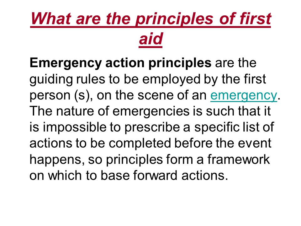 What are the principles of first aid Emergency action principles are the guiding rules to be employed by the first person (s), on the scene of an emergency.