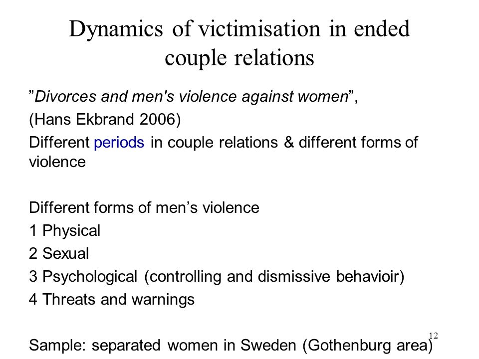 12 Dynamics of victimisation in ended couple relations Divorces and men s violence against women , (Hans Ekbrand 2006) Different periods in couple relations & different forms of violence Different forms of men's violence 1 Physical 2 Sexual 3 Psychological (controlling and dismissive behavioir) 4 Threats and warnings Sample: separated women in Sweden (Gothenburg area)