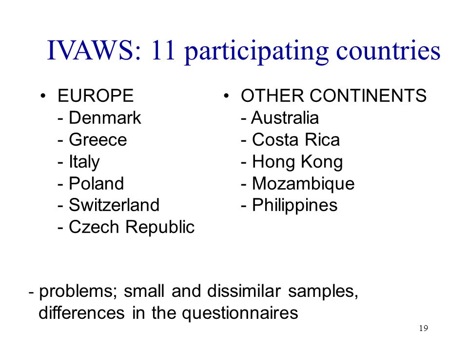 19 IVAWS: 11 participating countries EUROPE - Denmark - Greece - Italy - Poland - Switzerland - Czech Republic OTHER CONTINENTS - Australia - Costa Rica - Hong Kong - Mozambique - Philippines - problems; small and dissimilar samples, differences in the questionnaires