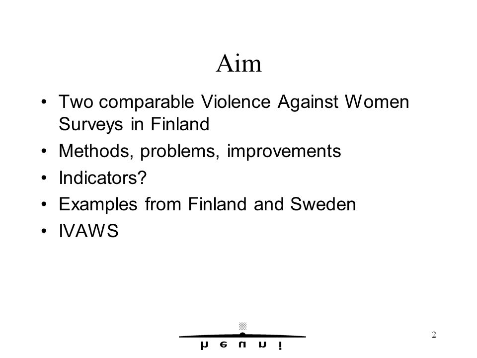 2 Aim Two comparable Violence Against Women Surveys in Finland Methods, problems, improvements Indicators.