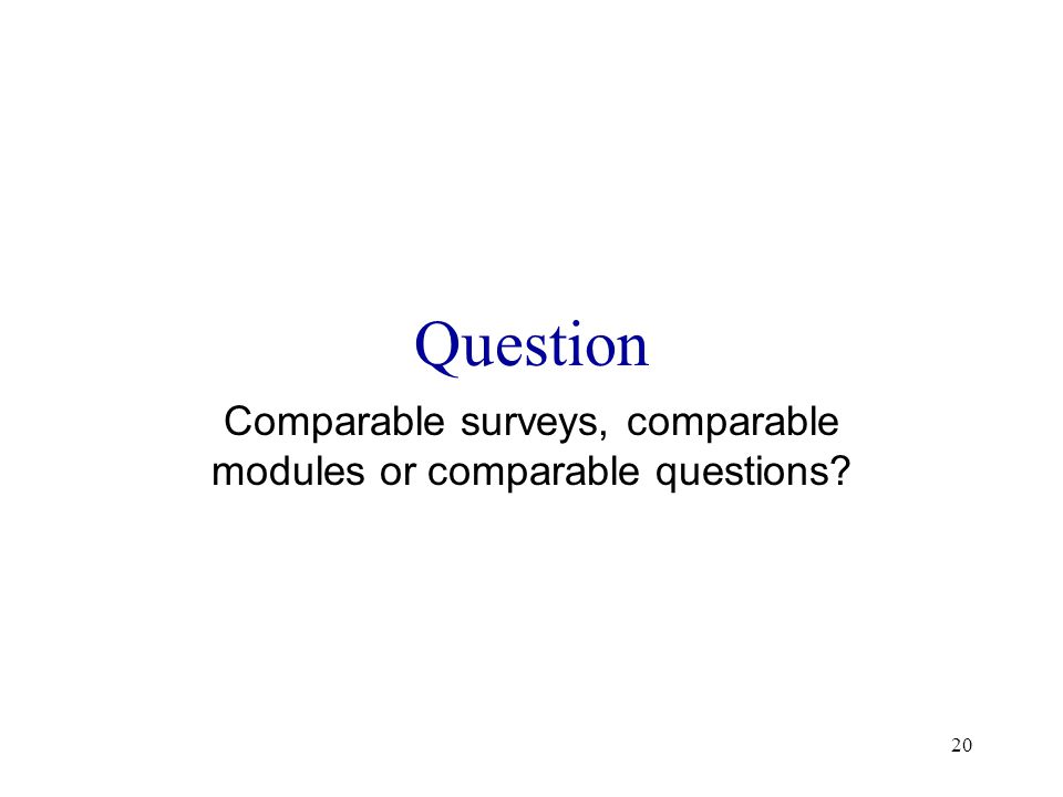 20 Question Comparable surveys, comparable modules or comparable questions