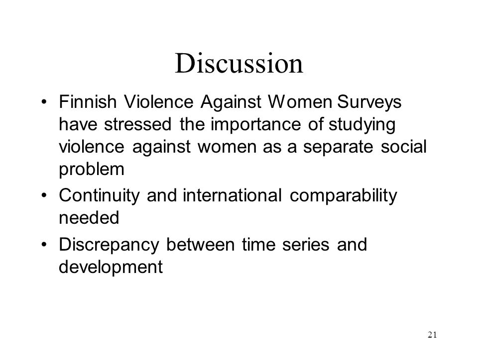 21 Discussion Finnish Violence Against Women Surveys have stressed the importance of studying violence against women as a separate social problem Continuity and international comparability needed Discrepancy between time series and development
