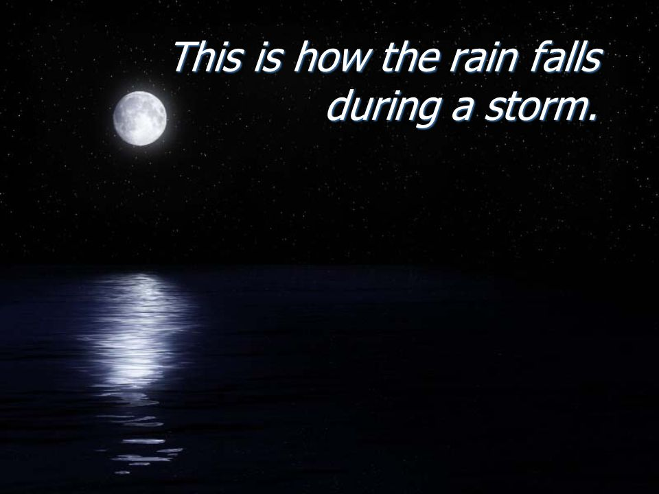 This is how the rain falls during a storm.