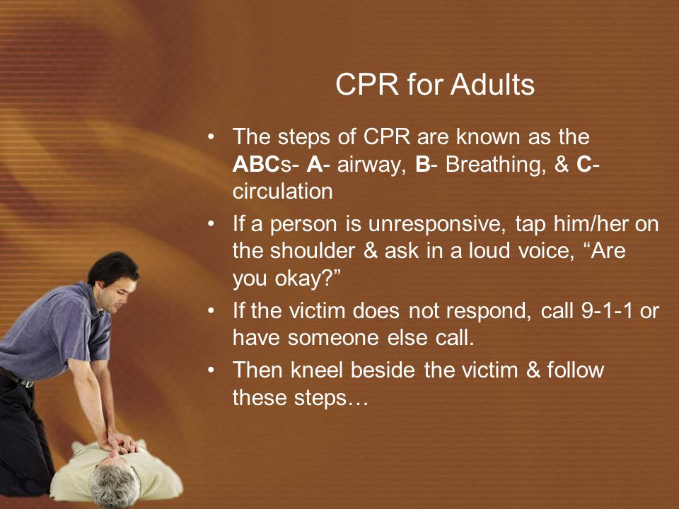 CPR for Adults The steps of CPR are known as the ABCs- A- airway, B- Breathing, & C- circulation If a person is unresponsive, tap him/her on the shoulder & ask in a loud voice, Are you okay? If the victim does not respond, call 9-1-1 or have someone else call.