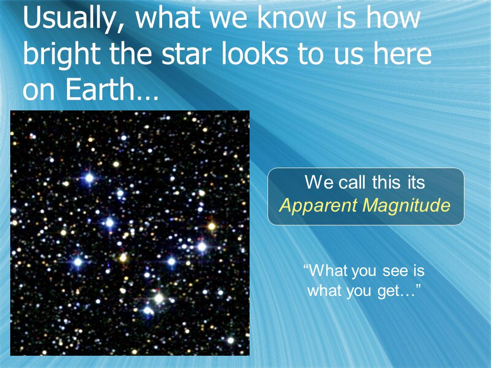 Usually, what we know is how bright the star looks to us here on Earth… We call this its Apparent Magnitude What you see is what you get…