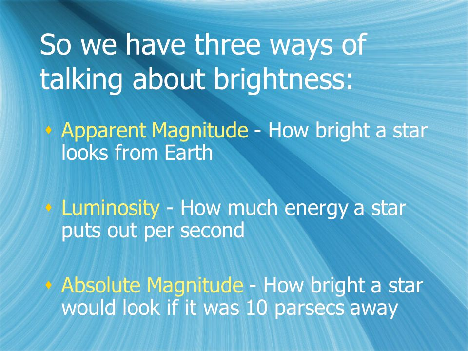 So we have three ways of talking about brightness:  Apparent Magnitude - How bright a star looks from Earth  Luminosity - How much energy a star puts out per second  Absolute Magnitude - How bright a star would look if it was 10 parsecs away  Apparent Magnitude - How bright a star looks from Earth  Luminosity - How much energy a star puts out per second  Absolute Magnitude - How bright a star would look if it was 10 parsecs away