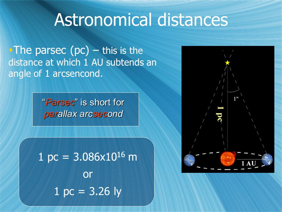 Astronomical distances  The parsec (pc) – this is the distance at which 1 AU subtends an angle of 1 arcsencond.