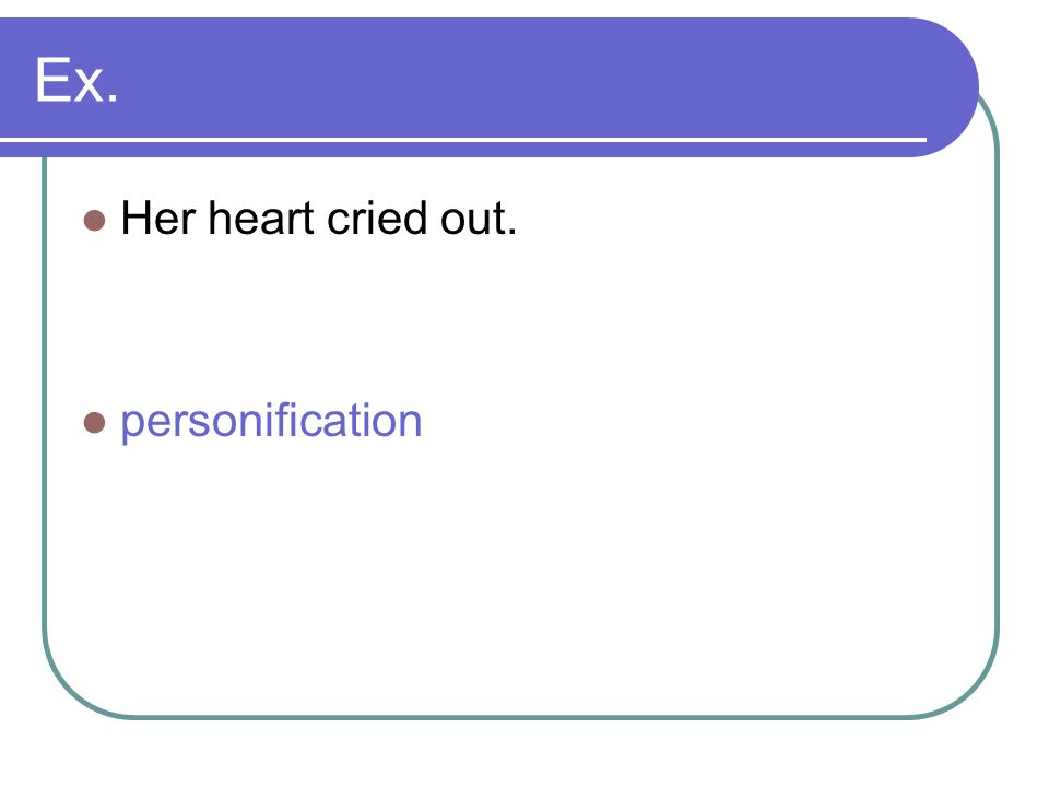 Ex. Her heart cried out. personification