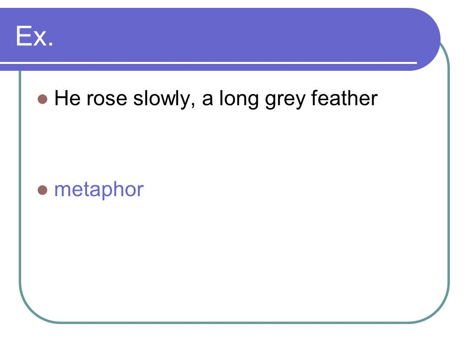 Ex. He rose slowly, a long grey feather metaphor