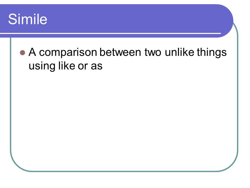 Simile A comparison between two unlike things using like or as