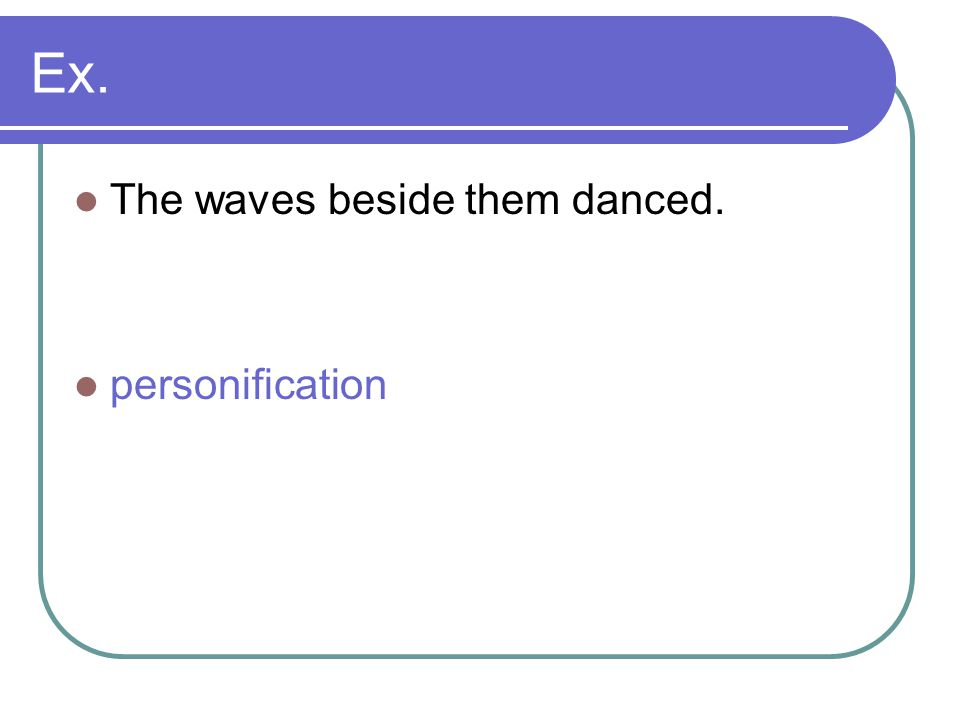 Ex. The waves beside them danced. personification