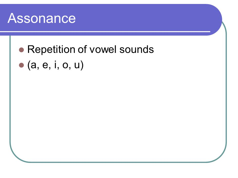 Assonance Repetition of vowel sounds (a, e, i, o, u)