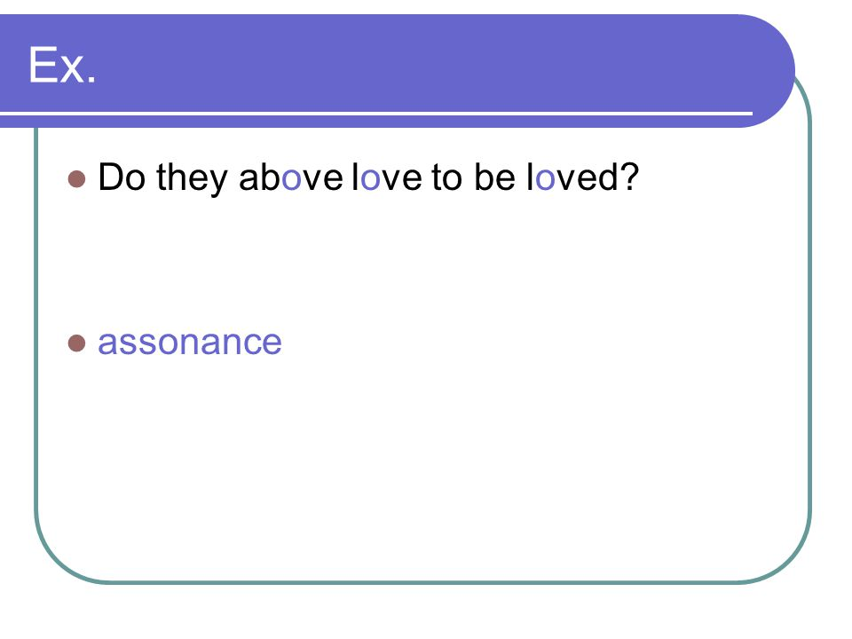 Ex. Do they above love to be loved? assonance