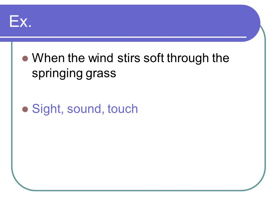 Ex. When the wind stirs soft through the springing grass Sight, sound, touch