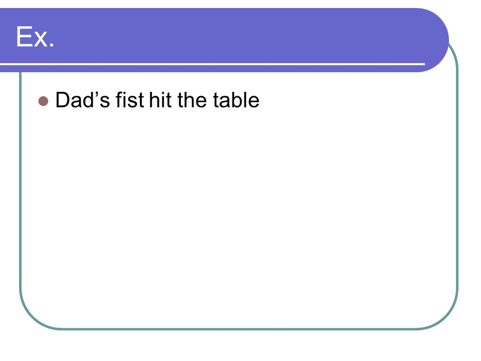 Ex. Dad's fist hit the table