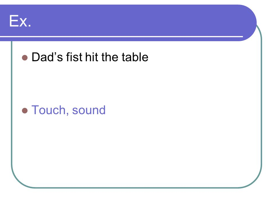 Ex. Dad's fist hit the table Touch, sound