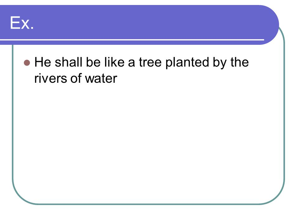 Ex. He shall be like a tree planted by the rivers of water
