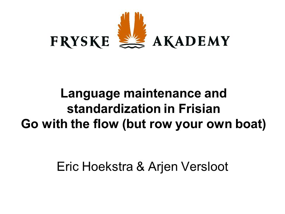 Language maintenance and standardization in Frisian Go with the flow (but row your own boat) Eric Hoekstra & Arjen Versloot