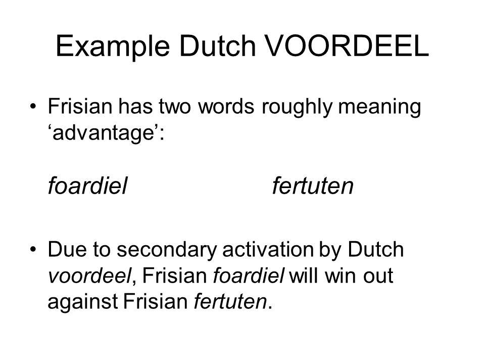 Example Dutch VOORDEEL Frisian has two words roughly meaning 'advantage': foardielfertuten Due to secondary activation by Dutch voordeel, Frisian foardiel will win out against Frisian fertuten.