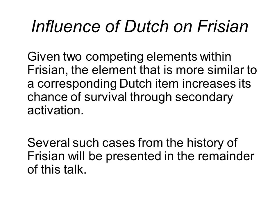 Influence of Dutch on Frisian Given two competing elements within Frisian, the element that is more similar to a corresponding Dutch item increases its chance of survival through secondary activation.