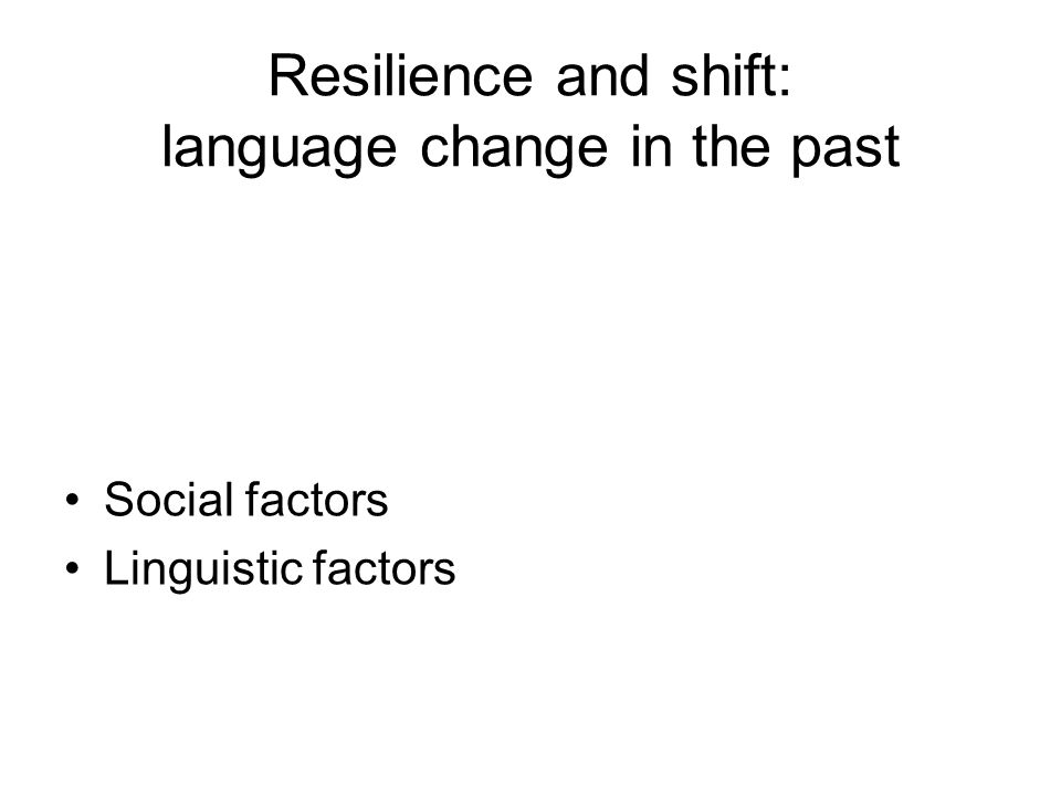 Resilience and shift: language change in the past Social factors Linguistic factors
