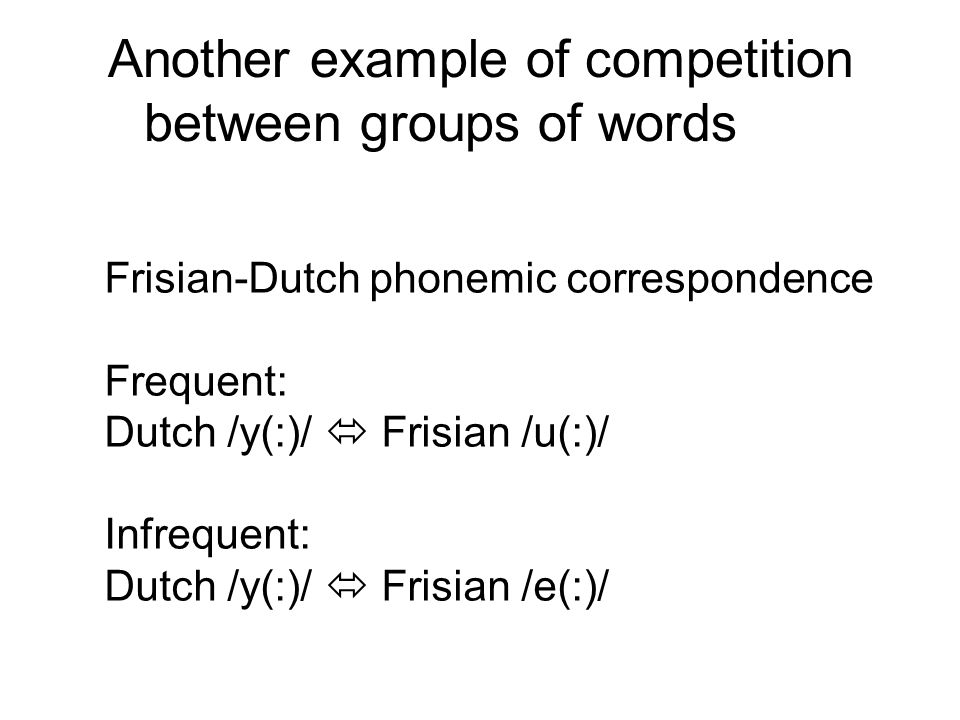 Another example of competition between groups of words Frisian-Dutch phonemic correspondence Frequent: Dutch /y(:)/  Frisian /u(:)/ Infrequent: Dutch /y(:)/  Frisian /e(:)/
