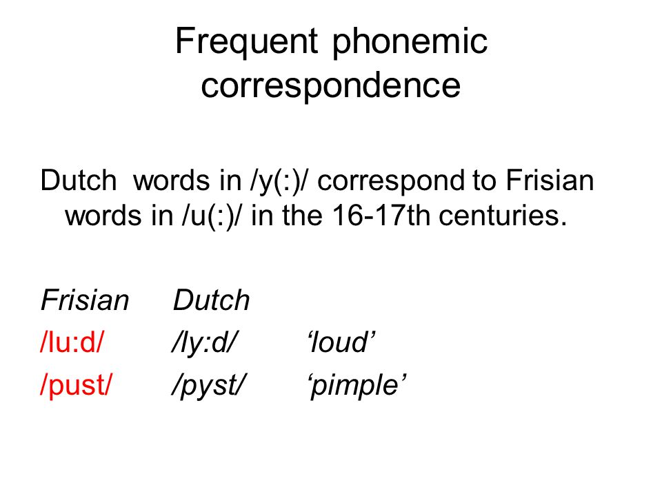 Frequent phonemic correspondence Dutch words in /y(:)/ correspond to Frisian words in /u(:)/ in the 16-17th centuries.