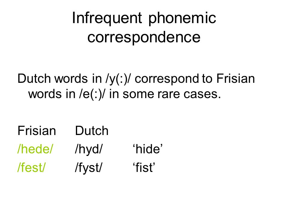 Infrequent phonemic correspondence Dutch words in /y(:)/ correspond to Frisian words in /e(:)/ in some rare cases.