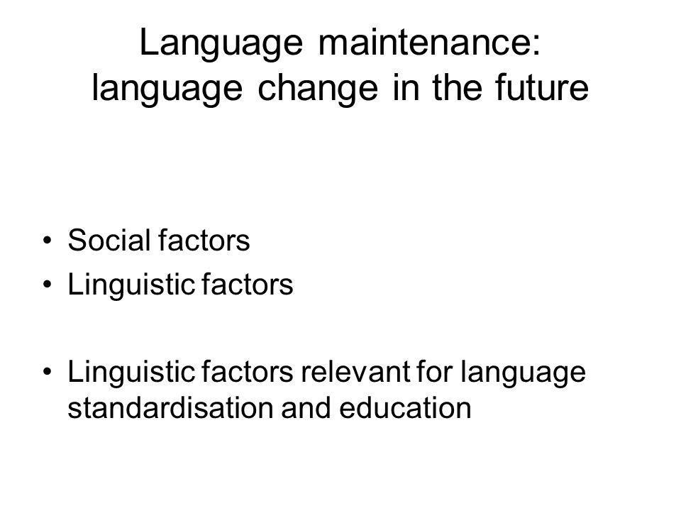 Language maintenance: language change in the future Social factors Linguistic factors Linguistic factors relevant for language standardisation and education
