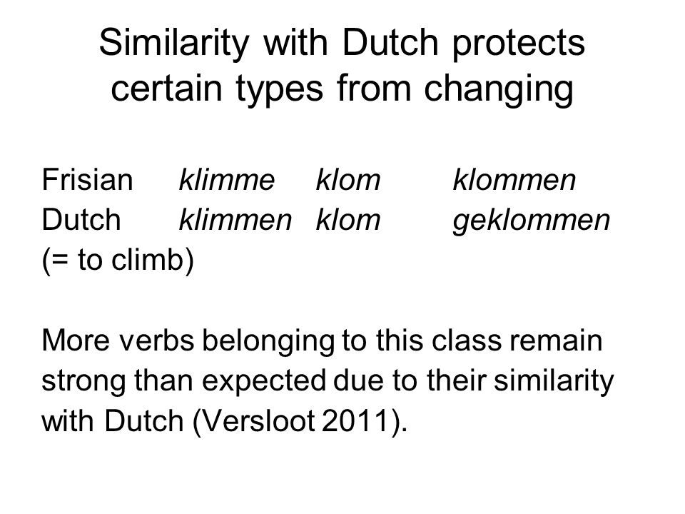 Similarity with Dutch protects certain types from changing Frisianklimmeklomklommen Dutchklimmenklomgeklommen (= to climb) More verbs belonging to this class remain strong than expected due to their similarity with Dutch (Versloot 2011).