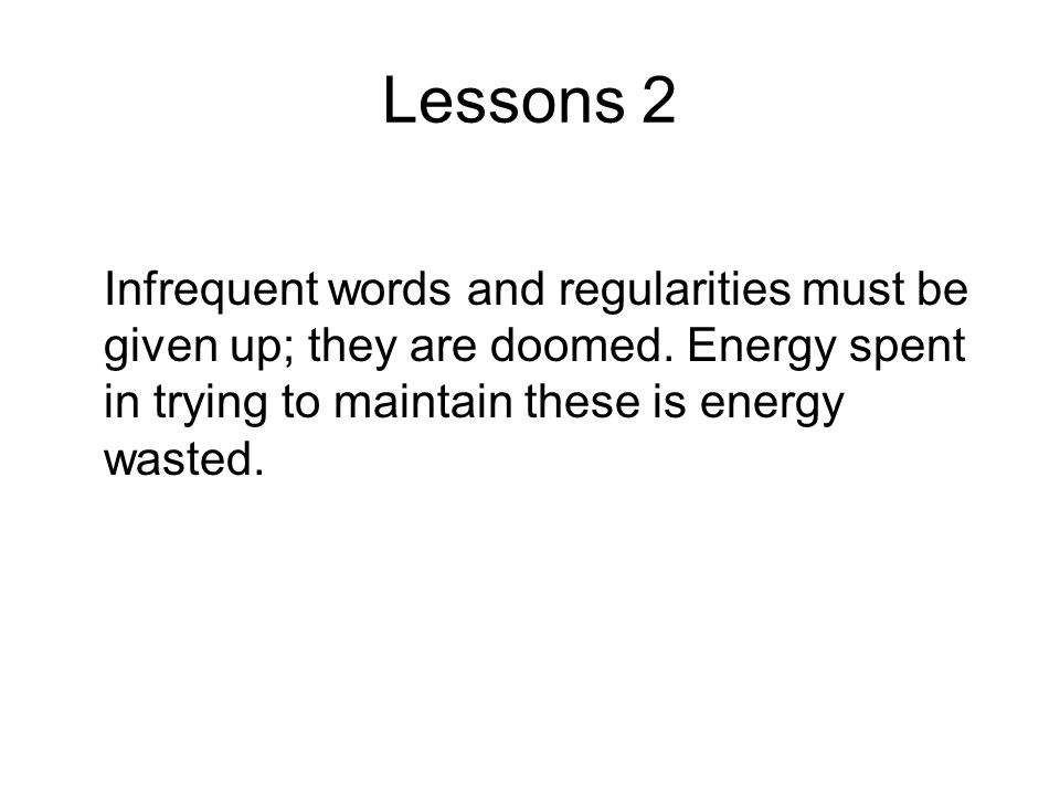 Lessons 2 Infrequent words and regularities must be given up; they are doomed.