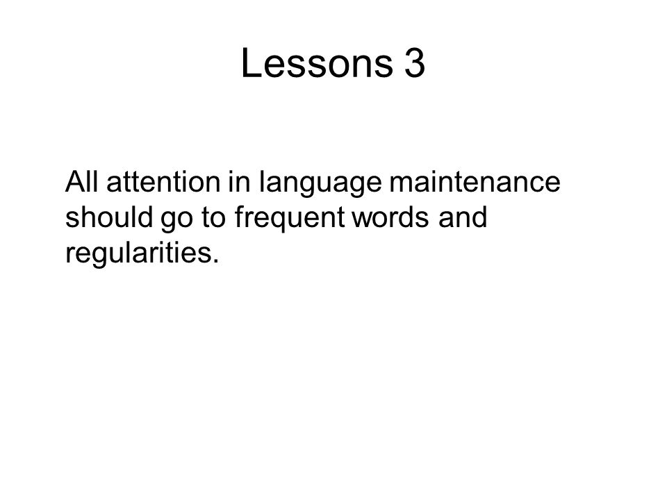 Lessons 3 All attention in language maintenance should go to frequent words and regularities.