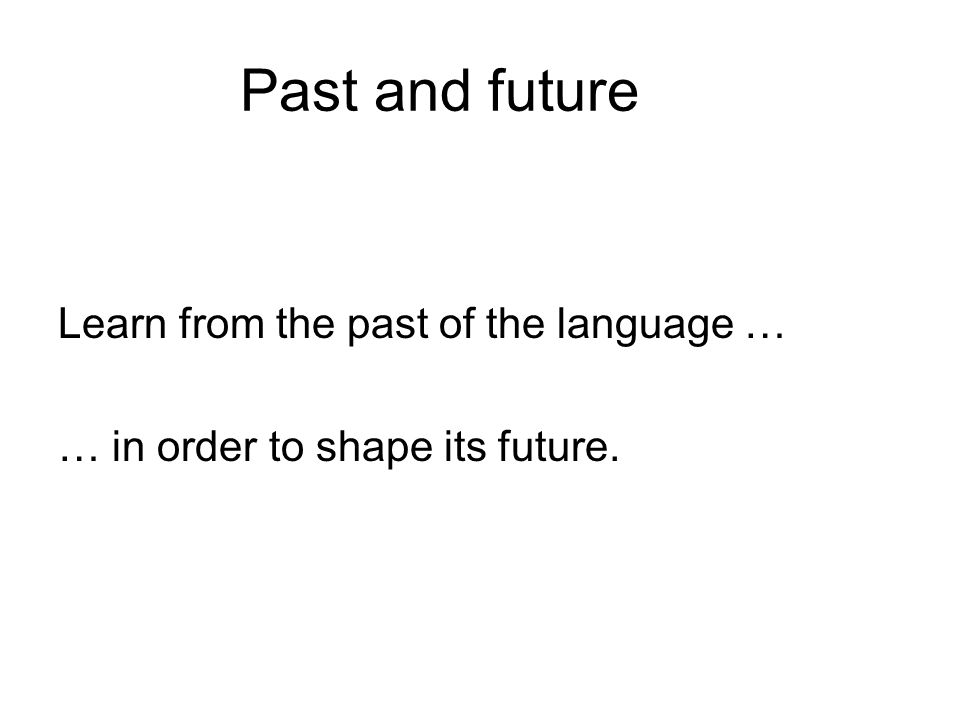 Past and future Learn from the past of the language … … in order to shape its future.