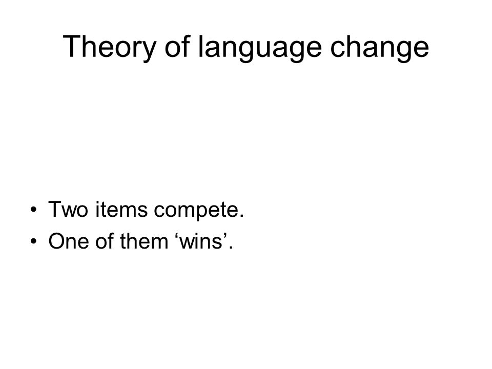Theory of language change Two items compete. One of them 'wins'.