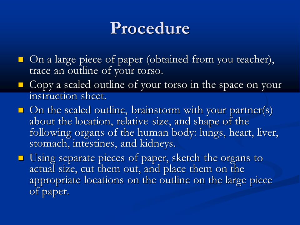 Procedure On a large piece of paper (obtained from you teacher), trace an outline of your torso.