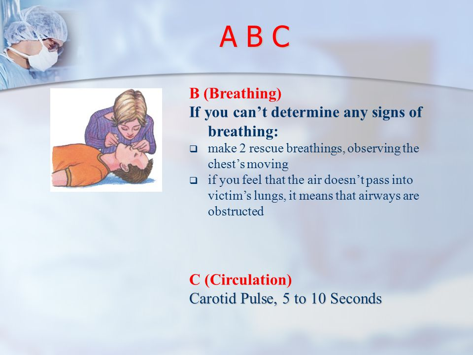 A B C B (Breathing) If you can't determine any signs of breathing:  make 2 rescue breathings, observing the chest's moving  if you feel that the air doesn't pass into victim's lungs, it means that airways are obstructed C (Circulation) Carotid Pulse, 5 to 10 Seconds