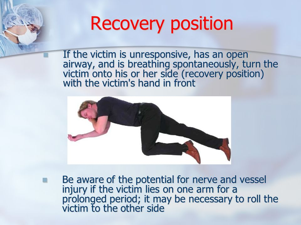 Recovery position If the victim is unresponsive, has an open airway, and is breathing spontaneously, turn the victim onto his or her side (recovery position) with the victim s hand in front If the victim is unresponsive, has an open airway, and is breathing spontaneously, turn the victim onto his or her side (recovery position) with the victim s hand in front Be aware of the potential for nerve and vessel injury if the victim lies on one arm for a prolonged period; it may be necessary to roll the victim to the other side Be aware of the potential for nerve and vessel injury if the victim lies on one arm for a prolonged period; it may be necessary to roll the victim to the other side