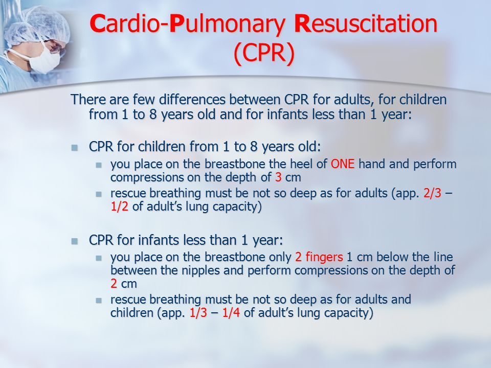 There are few differences between CPR for adults, for children from 1 to 8 years old and for infants less than 1 year: CPR for children from 1 to 8 years old: CPR for children from 1 to 8 years old: you place on the breastbone the heel of ONE hand and perform compressions on the depth of 3 cm you place on the breastbone the heel of ONE hand and perform compressions on the depth of 3 cm rescue breathing must be not so deep as for adults (app.