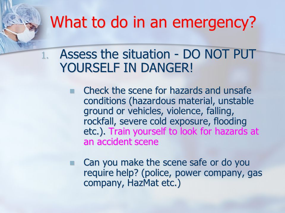 What to do in an emergency. 1. Assess the situation - DO NOT PUT YOURSELF IN DANGER.