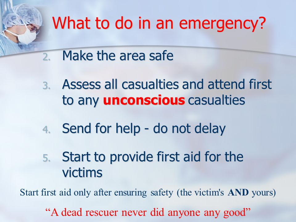 2. Make the area safe 3. Assess all casualties and attend first to any unconscious casualties 4.