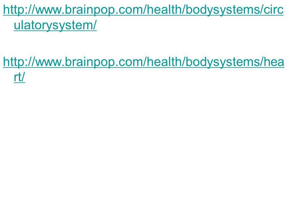 http://www.brainpop.com/health/bodysystems/circ ulatorysystem/ http://www.brainpop.com/health/bodysystems/hea rt/