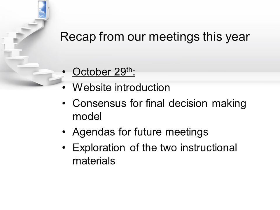 Recap from our meetings this year October 29 th : Website introduction Consensus for final decision making model Agendas for future meetings Exploration of the two instructional materials