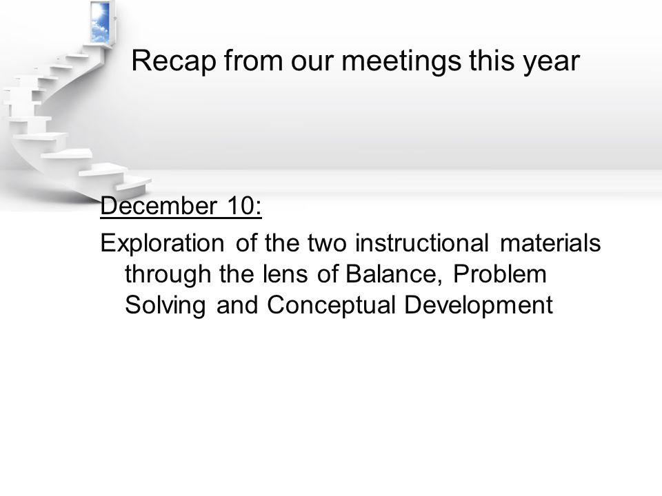 Recap from our meetings this year December 10: Exploration of the two instructional materials through the lens of Balance, Problem Solving and Conceptual Development