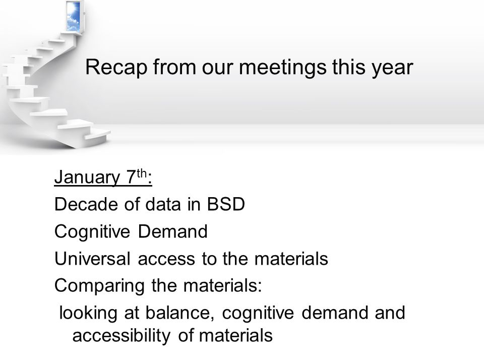 Recap from our meetings this year January 7 th : Decade of data in BSD Cognitive Demand Universal access to the materials Comparing the materials: looking at balance, cognitive demand and accessibility of materials